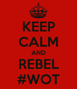 Poster: KEEP CALM AND REBEL #WOT