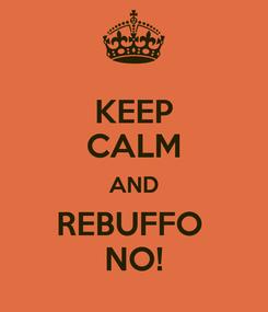 Poster: KEEP CALM AND REBUFFO  NO!