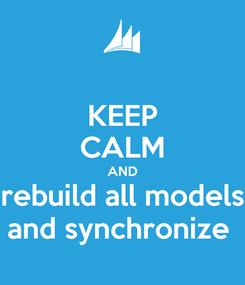 Poster: KEEP CALM AND rebuild all models and synchronize