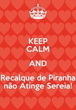 Poster: KEEP CALM AND Recalque de Piranha não Atinge Sereia!