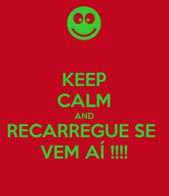 Poster: KEEP CALM AND RECARREGUE SE  VEM AÍ !!!!