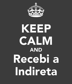 Poster: KEEP CALM AND Recebi a Indireta