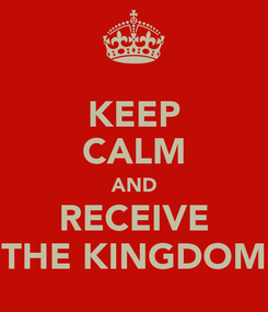 Poster: KEEP CALM AND RECEIVE THE KINGDOM