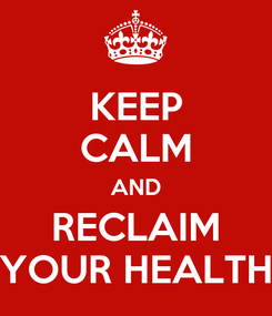 Poster: KEEP CALM AND RECLAIM YOUR HEALTH