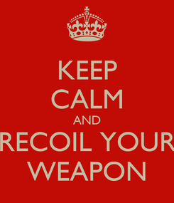 Poster: KEEP CALM AND RECOIL YOUR WEAPON