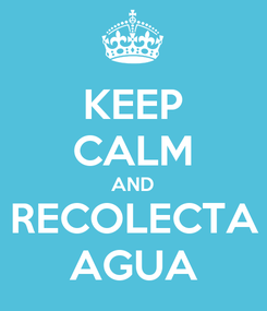 Poster: KEEP CALM AND RECOLECTA AGUA