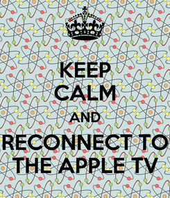 Poster: KEEP CALM AND RECONNECT TO THE APPLE TV
