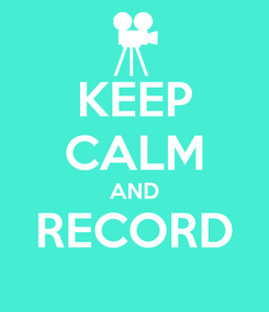 Poster: KEEP CALM AND RECORD