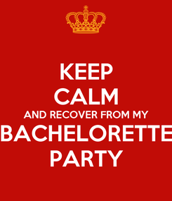 Poster: KEEP CALM AND RECOVER FROM MY BACHELORETTE PARTY