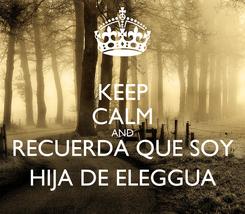 Poster: KEEP CALM AND RECUERDA QUE SOY HIJA DE ELEGGUA