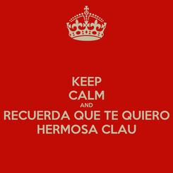 Poster: KEEP CALM AND RECUERDA QUE TE QUIERO HERMOSA CLAU