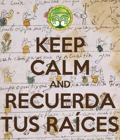 Poster: KEEP CALM AND RECUERDA TUS RAÍCES