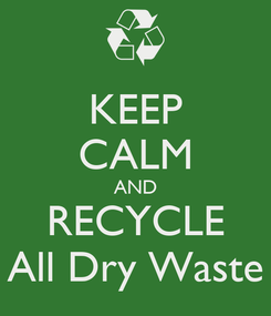 Poster: KEEP CALM AND RECYCLE All Dry Waste