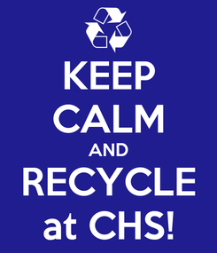 Poster: KEEP CALM AND RECYCLE at CHS!