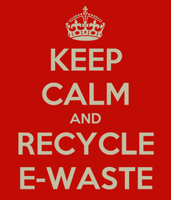 Poster: KEEP CALM AND RECYCLE E-WASTE
