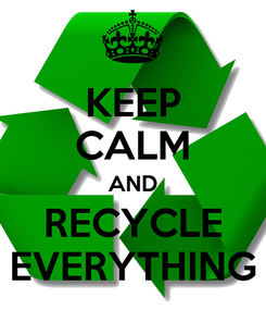 Poster: KEEP CALM AND RECYCLE EVERYTHING