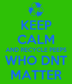 Poster: KEEP CALM AND RECYCLE PEEPS WHO DNT MATTER
