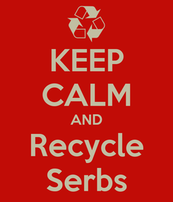 Poster: KEEP CALM AND Recycle Serbs