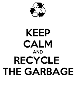 Poster: KEEP CALM AND RECYCLE  THE GARBAGE