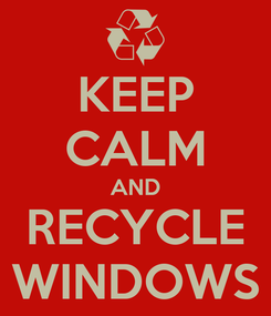 Poster: KEEP CALM AND RECYCLE WINDOWS