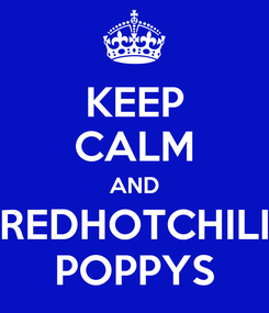 Poster: KEEP CALM AND REDHOTCHILI POPPYS