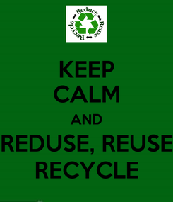Poster: KEEP CALM AND REDUSE, REUSE RECYCLE