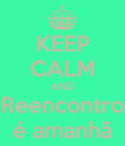 Poster: KEEP CALM AND Reencontro é amanhã