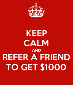 Poster: KEEP CALM AND REFER A FRIEND TO GET $1000