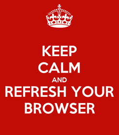 Poster: KEEP CALM AND REFRESH YOUR BROWSER