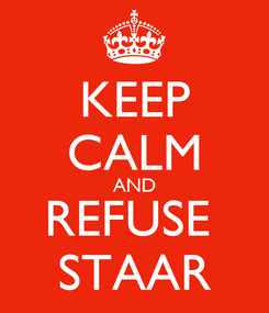 Poster: KEEP CALM AND REFUSE  STAAR