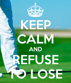 Poster: KEEP CALM AND REFUSE TO LOSE