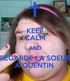 Poster: KEEP CALM AND REGARDE LA SOEUR A QUENTIN