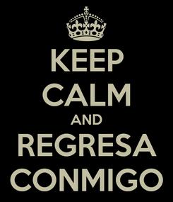Poster: KEEP CALM AND REGRESA CONMIGO