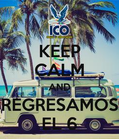 Poster: KEEP CALM AND REGRESAMOS EL 6
