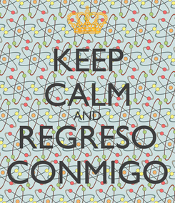 Poster: KEEP CALM AND REGRESO CONMIGO