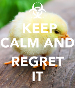 Poster:  KEEP CALM AND  REGRET IT