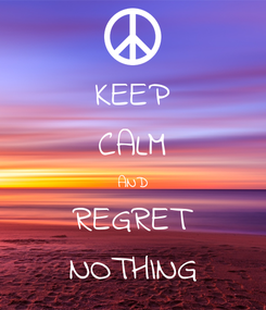 Poster: KEEP CALM AND REGRET NOTHING
