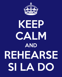 Poster: KEEP CALM AND REHEARSE SI LA DO