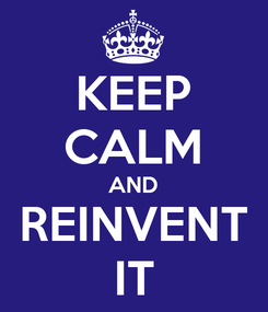 Poster: KEEP CALM AND REINVENT IT