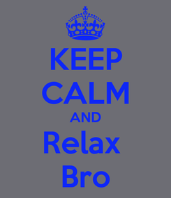 Poster: KEEP CALM AND Relax  Bro