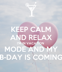 Poster: KEEP CALM AND RELAX I'M IN VACATION  MODE AND MY B-DAY IS COMING