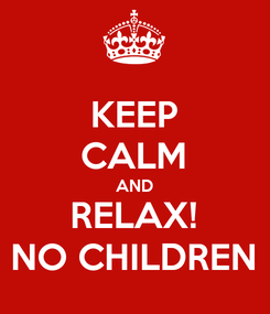 Poster: KEEP CALM AND RELAX! NO CHILDREN