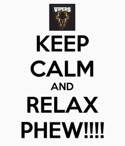 Poster: KEEP CALM AND RELAX PHEW!!!!