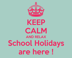 Poster: KEEP CALM AND RELAX School Holidays are here !