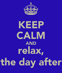 Poster: KEEP CALM AND relax, the day after