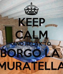 Poster: KEEP CALM AND RELAX TO BORGO LA  MURATELLA