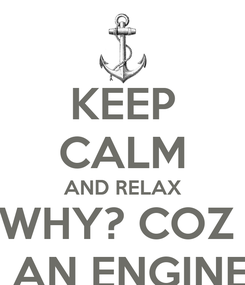 Poster: KEEP CALM AND RELAX WHY? COZ  I'M AN ENGINEER
