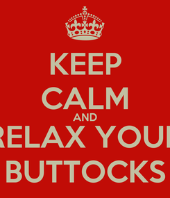 Poster: KEEP CALM AND RELAX YOUR BUTTOCKS