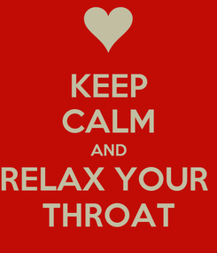Poster: KEEP CALM AND RELAX YOUR  THROAT