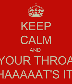 Poster: KEEP CALM AND  RELAX YOUR THROAT BABY THAAAAAT'S IT...